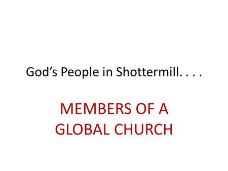 God's People in Shottermill.... MEMBERS OF A GLOBAL CHURCH.