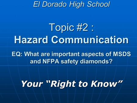 "El Dorado High School Topic #2 : Hazard Communication EQ: What are important aspects of MSDS and NFPA safety diamonds? Your ""Right to Know"""