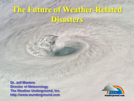 The Future of Weather-Related Disasters Dr. Jeff Masters Director of Meteorology The Weather Underground, Inc.  Dr. Jeff Masters.