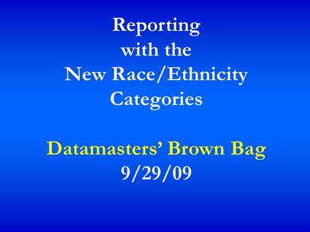 Reporting with the New Race/Ethnicity Categories Datamasters' Brown Bag 9/29/09.