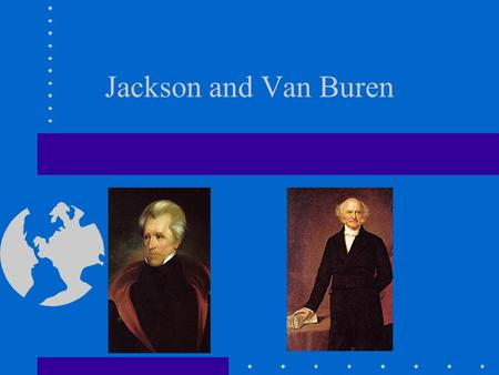 Jackson and Van Buren. Jackson's Indian Plan Creeks moved 1815-1819 under Jackson's direction (before presidency) Natives were in the way of westward.