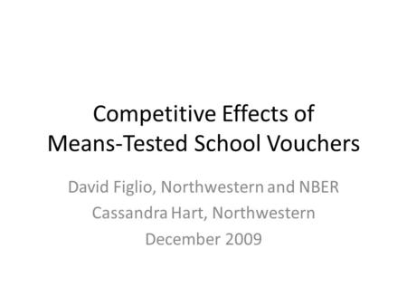 Competitive Effects of Means-Tested School Vouchers David Figlio, Northwestern and NBER Cassandra Hart, Northwestern December 2009.