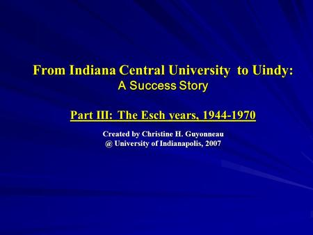 From Indiana Central University to Uindy: A Success Story Part III: The Esch years, 1944-1970 Created by Christine H. University of Indianapolis,