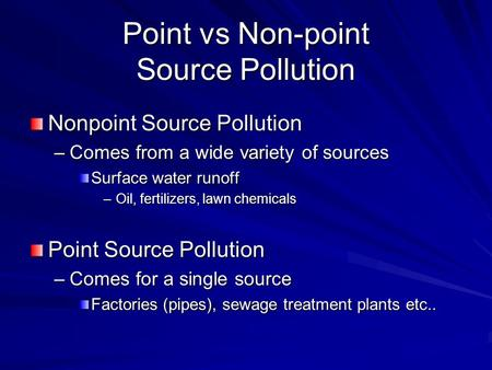 Point vs Non-point Source Pollution Nonpoint Source Pollution –Comes from a wide variety of sources Surface water runoff –Oil, fertilizers, lawn chemicals.