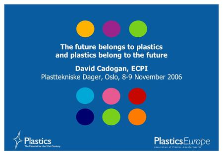 The future belongs to plastics and plastics belong to the future David Cadogan, ECPI Plasttekniske Dager, Oslo, 8-9 November 2006.