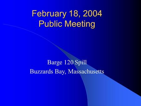 February 18, 2004 Public Meeting Barge 120 Spill Buzzards Bay, Massachusetts.