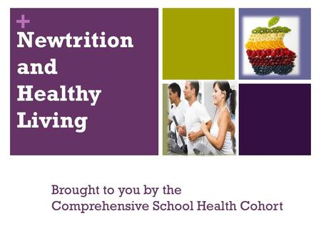+ Newtrition and Healthy Living Brought to you by the Comprehensive School Health Cohort.