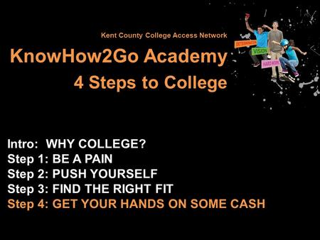 Kent County College Access Network KnowHow2Go Academy 4 Steps to College Intro: WHY COLLEGE? Step 1: BE A PAIN Step 2: PUSH YOURSELF Step 3: FIND THE RIGHT.