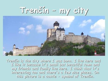 Trenčín – my city Trenčín is the city where I was born. I live here and I like it because it's small but beautiful town and my friends and family live.