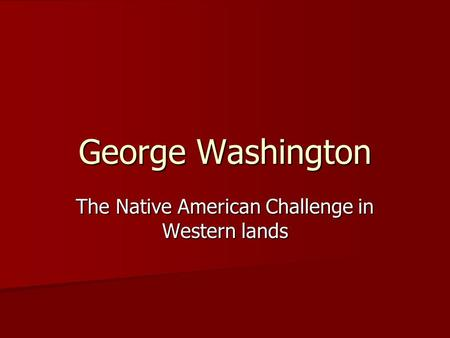 George Washington The Native American Challenge in Western lands.