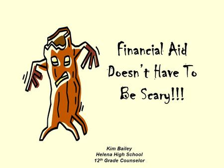 Financial Aid Doesn't Have To Be Scary!!! Kim Bailey Helena High School 12 th Grade Counselor.