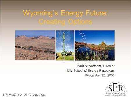 Wyoming's Energy Future: Creating Options Mark A. Northam, Director UW School of Energy Resources September 25, 2008.