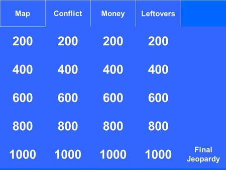 200 MapConflictMoneyLeftovers 200 400 1000 400 600 800 1000 800 1000 400 Final Jeopardy 800 1000.