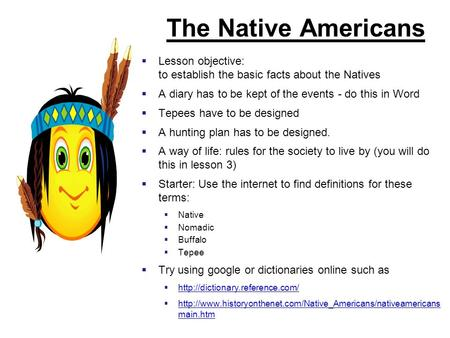 The Native Americans  Lesson objective: to establish the basic facts about the Natives  A diary has to be kept of the events - do this in Word  Tepees.