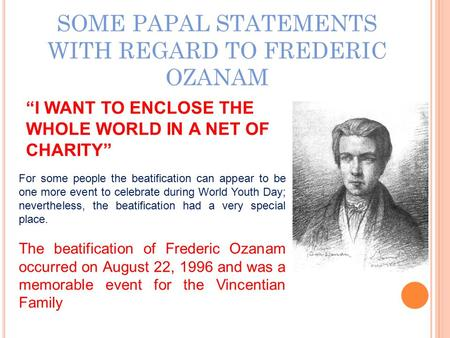 "SOME PAPAL STATEMENTS WITH REGARD TO FREDERIC OZANAM ""I WANT TO ENCLOSE THE WHOLE WORLD IN A NET OF CHARITY"" For some people the beatification can appear."