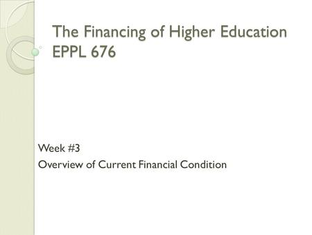 The Financing of Higher Education EPPL 676 Week #3 Overview of Current Financial Condition.