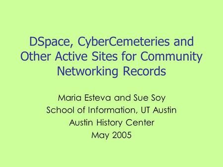 DSpace, CyberCemeteries and Other Active Sites for Community Networking Records Maria Esteva and Sue Soy School of Information, UT Austin Austin History.