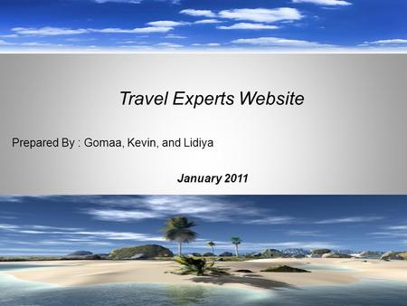 January 2011 Travel Experts Website Prepared By : Gomaa, Kevin, and Lidiya.