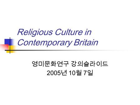 Religious Culture in Contemporary Britain 영미문화연구 강의슬라이드 2005 년 10 월 7 일.