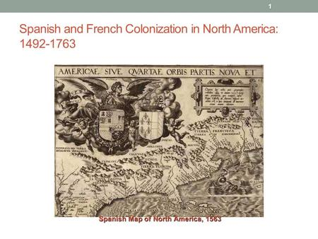 Spanish and French Colonization in North America: 1492-1763 1 Spanish Map of North America, 1563.
