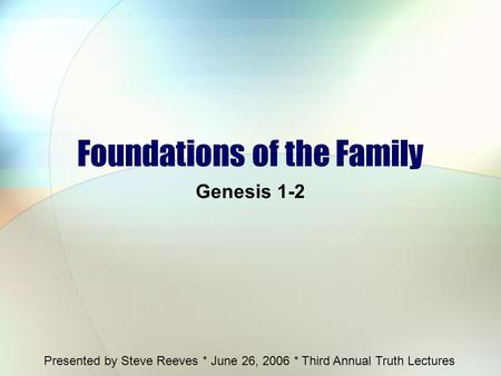 Foundations of the Family Genesis 1-2 Presented by Steve Reeves * June 26, 2006 * Third Annual Truth Lectures.