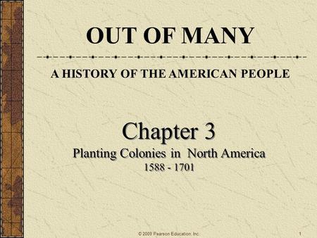 Chapter 3 Planting Colonies in North America 1588 - 1701 Chapter 3 Planting Colonies in North America 1588 - 1701 © 2009 Pearson Education, Inc. OUT OF.