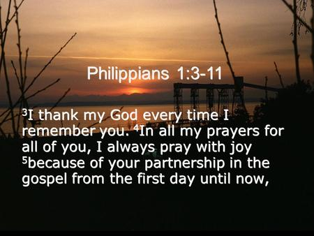 Philippians 1:3-11 3 I thank my God every time I remember you. 4 In all my prayers for all of you, I always pray with joy 5 because of your partnership.
