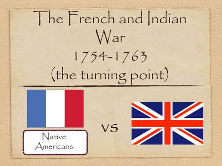 The French and Indian War 1754-1763 (the turning point) vs Native Americans.