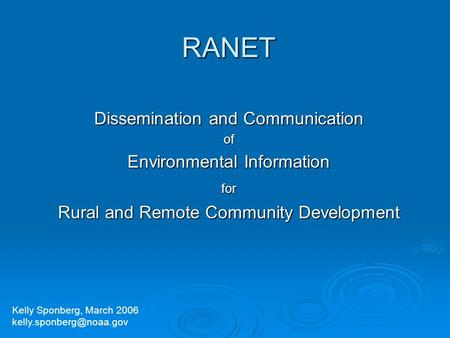 RANET Dissemination and Communication of Environmental Information for Rural and Remote Community Development Kelly Sponberg, March 2006