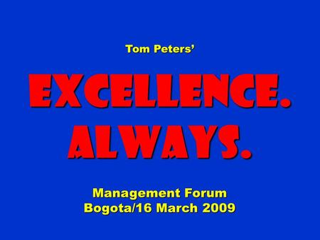 Tom Peters' Excellence.Always. Management Forum Bogota/16 March 2009.
