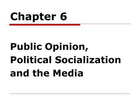 Chapter 6 Public Opinion, Political Socialization and the Media.