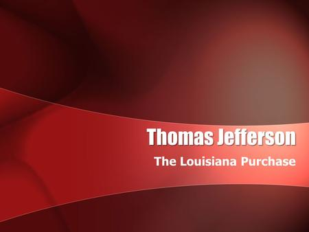 Thomas Jefferson The Louisiana Purchase. Thomas Jefferson Quick Facts: Wrote the Declaration of IndependenceWrote the Declaration of Independence –(1776)