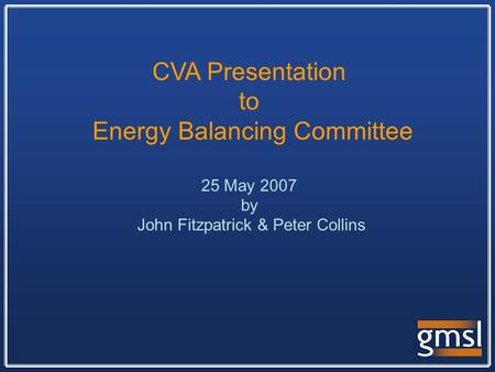 CVA Presentation to Energy Balancing Committee 25 May 2007 by John Fitzpatrick & Peter Collins.