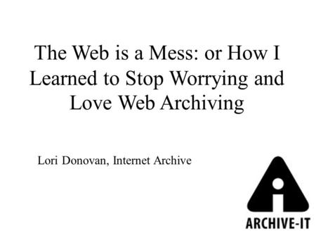 The Web is a Mess: or How I Learned to Stop Worrying and Love Web Archiving Lori Donovan, Internet Archive.