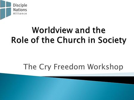 The Cry Freedom Workshop Worldview and the Role of the Church in Society.