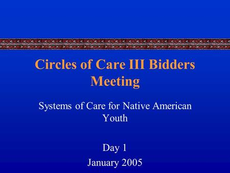 Circles of Care III Bidders Meeting Systems of Care for Native American Youth Day 1 January 2005.