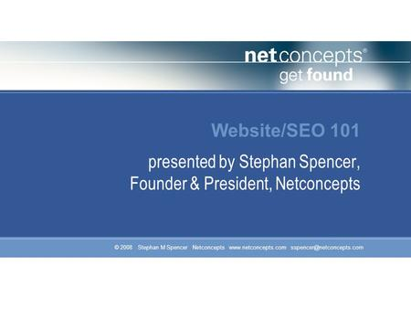 © 2008 Stephan M Spencer Netconcepts  Website/SEO 101 presented by Stephan Spencer, Founder & President, Netconcepts.