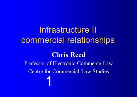 Infrastructure II commercial relationships Chris Reed Professor of Electronic Commerce Law Centre for Commercial Law Studies 1.
