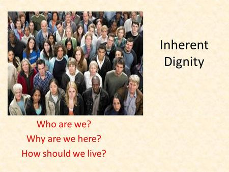 Inherent Dignity Who are we? Why are we here? How should we live?