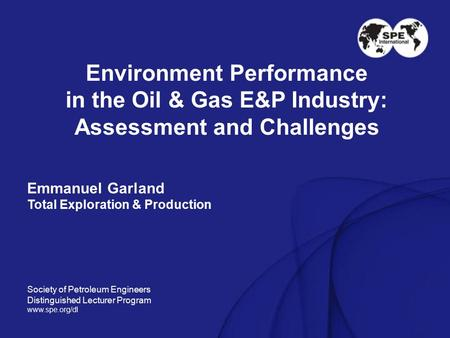 Environment Performance in the Oil & Gas E&P Industry: Assessment and Challenges Emmanuel Garland Total Exploration & Production Society of Petroleum Engineers.
