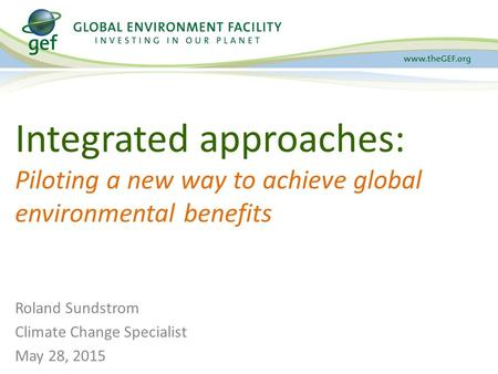 Integrated approaches: Piloting a new way to achieve global environmental benefits Roland Sundstrom Climate Change Specialist May 28, 2015.