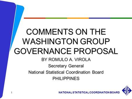 NATIONAL STATISTICAL COORDINATION BOARD 1 COMMENTS ON THE WASHINGTON GROUP GOVERNANCE PROPOSAL BY ROMULO A. VIROLA Secretary General National Statistical.