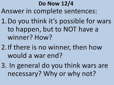 Do Now 12/4 Answer in complete sentences: 1.Do you think it's possible for wars to happen, but to NOT have a winner? How? 2.If there is no winner, then.