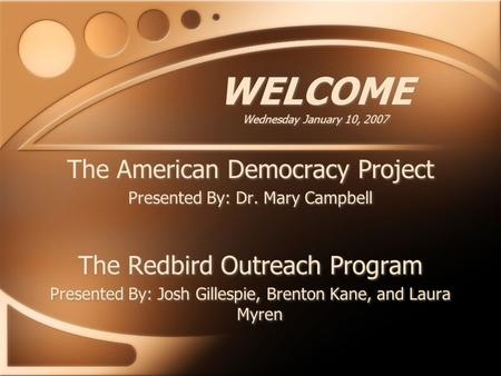 WELCOME Wednesday January 10, 2007 The American Democracy Project Presented By: Dr. Mary Campbell The Redbird Outreach Program Presented By: Josh Gillespie,