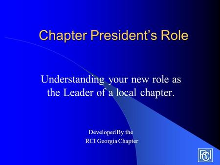 Chapter President's Role Understanding your new role as the Leader of a local chapter. Developed By the RCI Georgia Chapter.