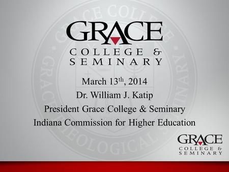 March 13 th, 2014 Dr. William J. Katip President Grace College & Seminary Indiana Commission for Higher Education.
