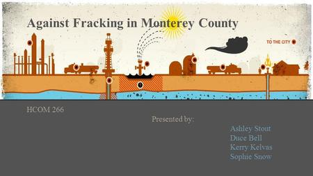 Against Fracking in Monterey County HCOM 266 Presented by: Ashley Stout Duce Bell Kerry Kelvas Sophie Snow.