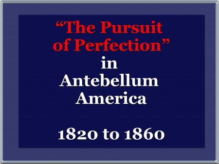 """The Pursuit of Perfection"" in Antebellum America 1820 to 1860 ""The Pursuit of Perfection"" in Antebellum America 1820 to 1860."