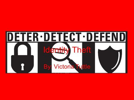 Identity Theft By: Victoria Tuttle. DeterDetect Defend.