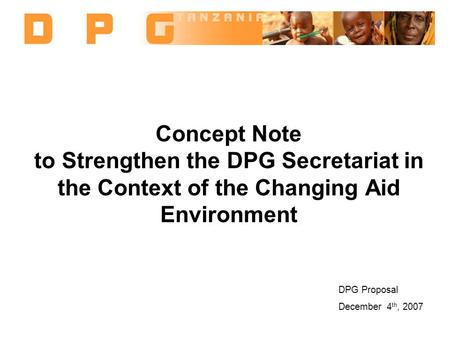 Concept Note to Strengthen the DPG Secretariat in the Context of the Changing Aid Environment DPG Proposal December 4 th, 2007.